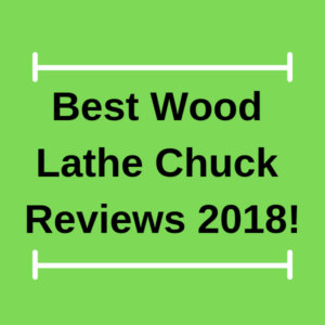 Best Wood Lathe Chuck Reviews 2018!